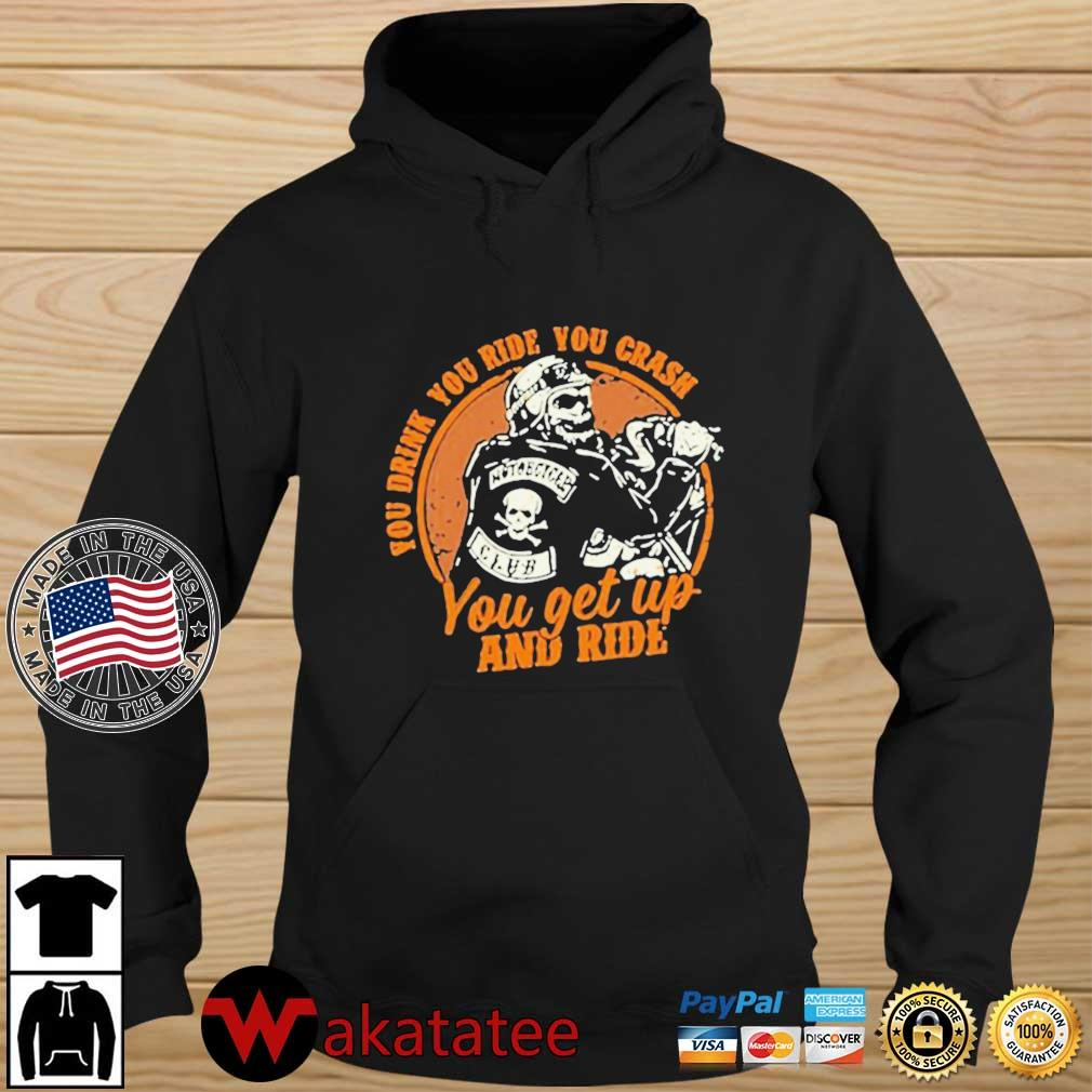 Motorcycle You Drink You Ride You Crash You Get Up And Ride Shirt Wakatatee hoodie den