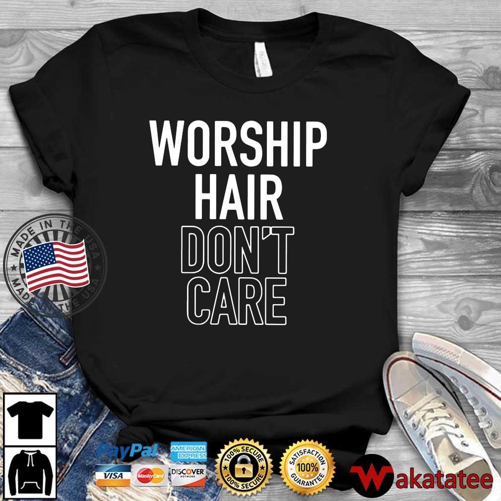 Worship hair don't care shirt