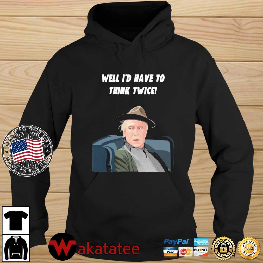 Well I'd Have To Think Twice Shirt Wakatatee hoodie den