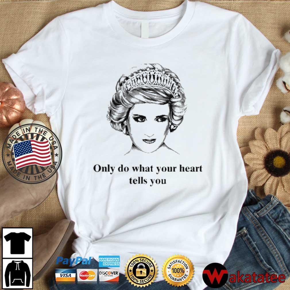 Princess Diana Only Do What Your Heart Tells You Shirt Wakatatee dai dien trang
