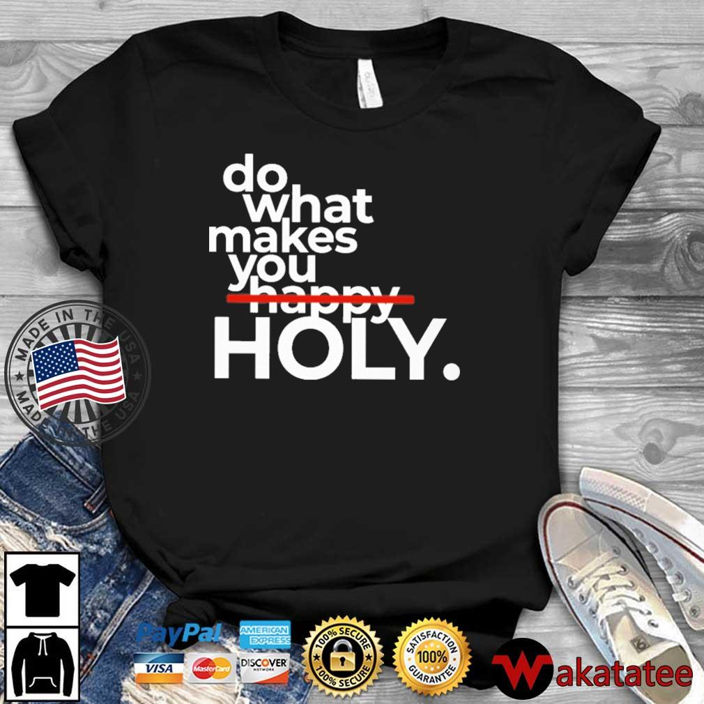 Do What Makes You Holy Shirt