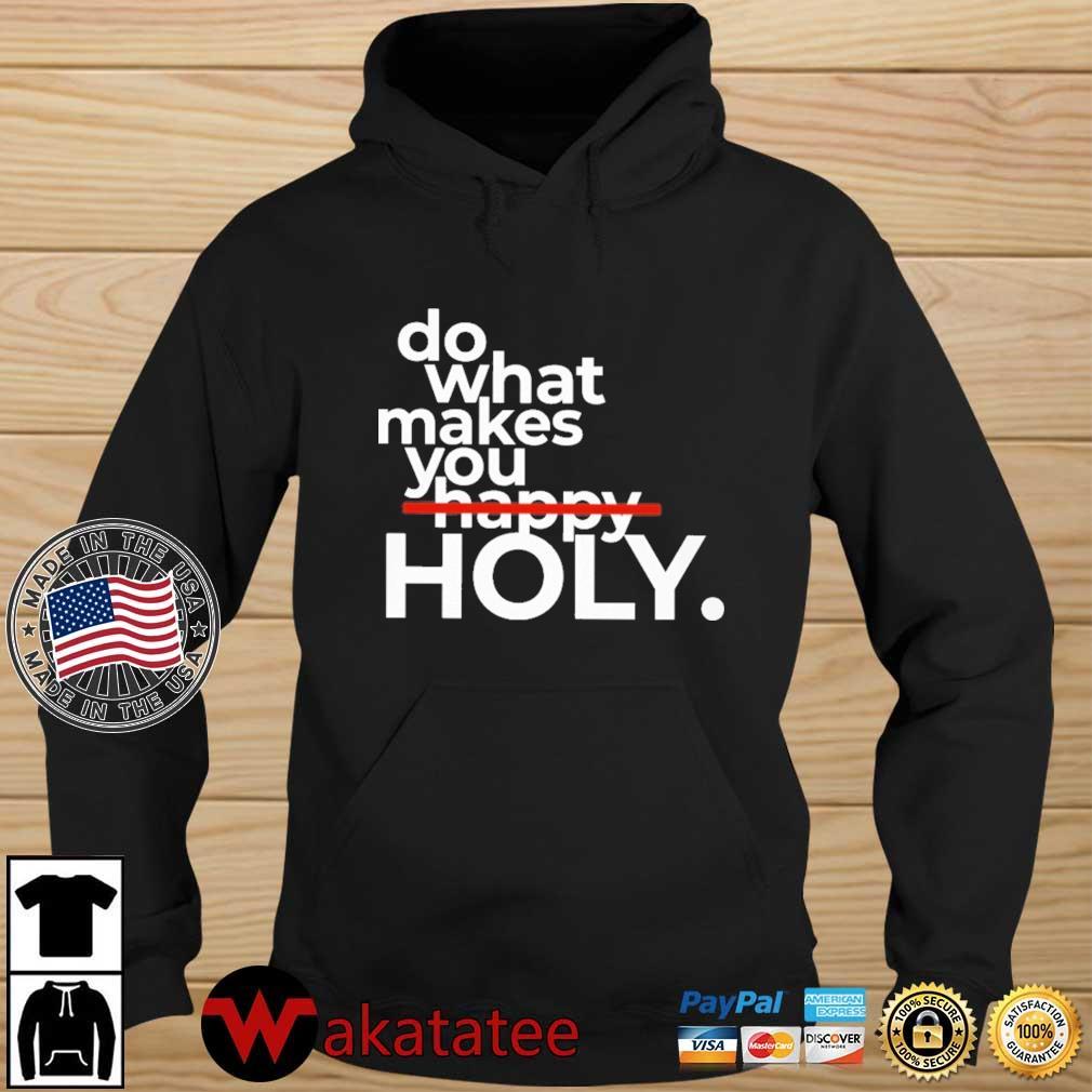 Do What Makes You Holy Shirt Wakatatee hoodie den