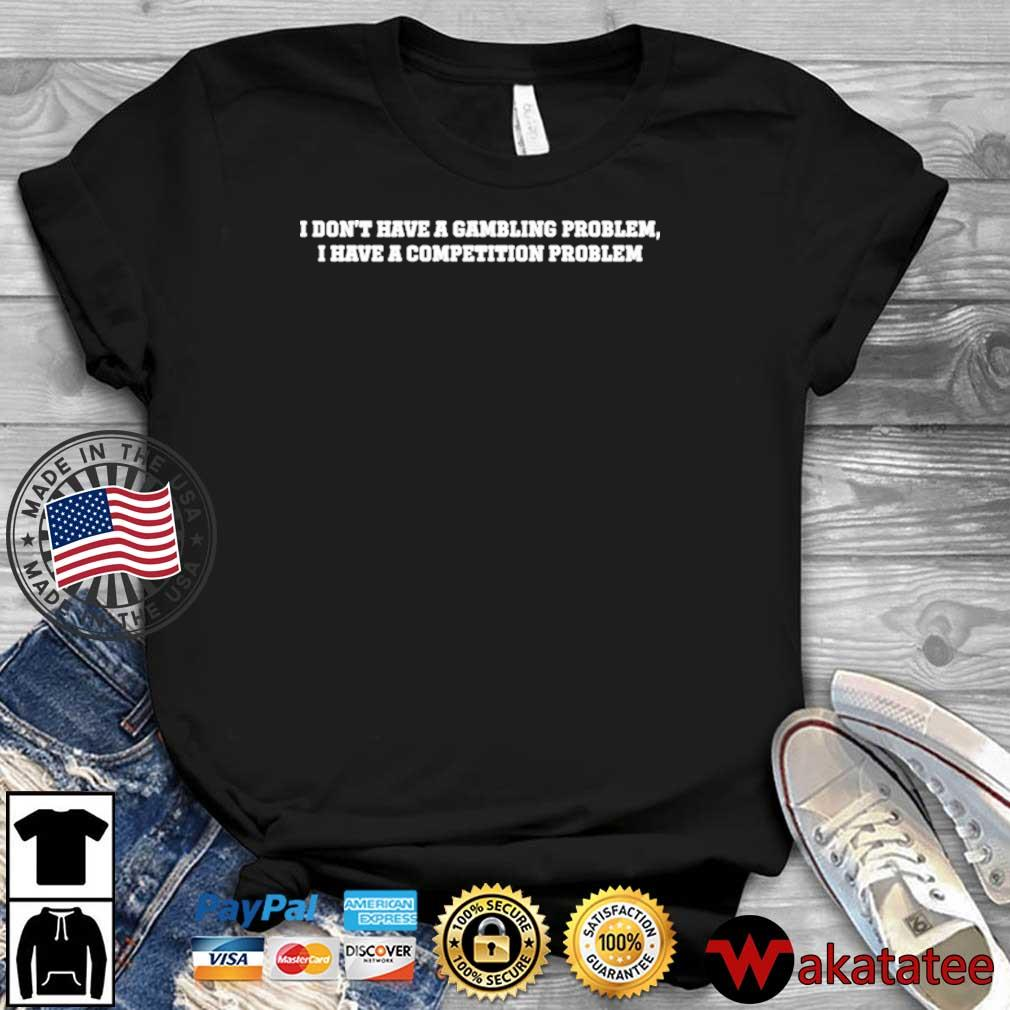 I don't have a gambling problem I have a competition problem shirt