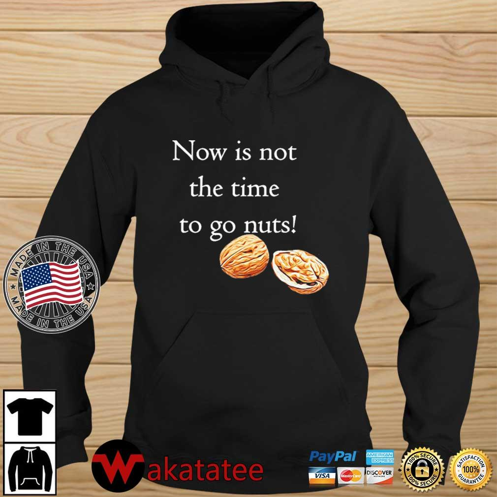 Now Is Not The Time To Go Nuts Shirt Wakatatee hoodie den