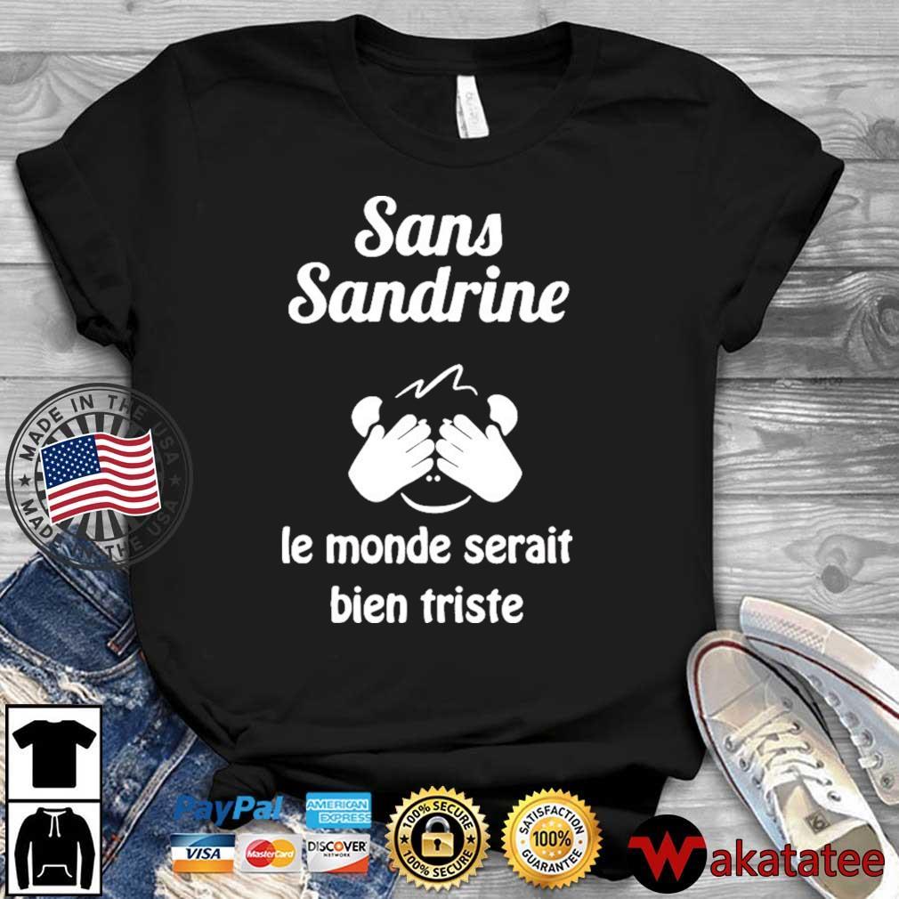 Sans Sandrine Le Monde Serait Bien Triste Shirt