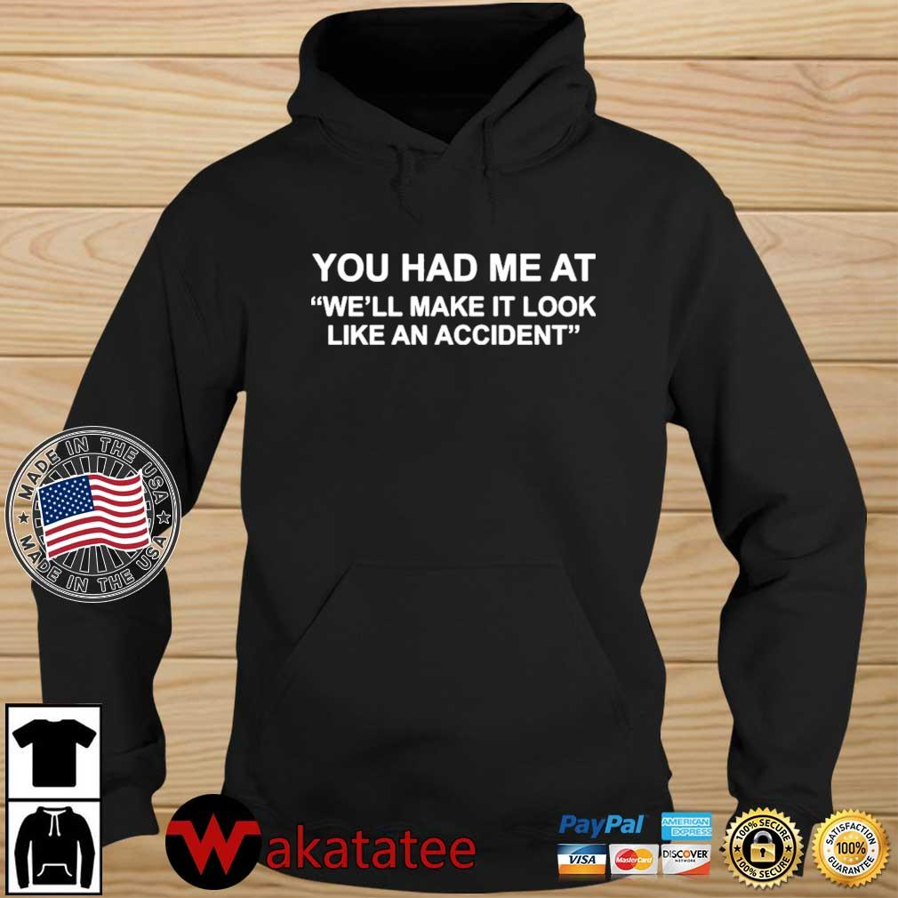 You Had Me At We'll Make It Look Like An Accident Shirt Wakatatee hoodie den