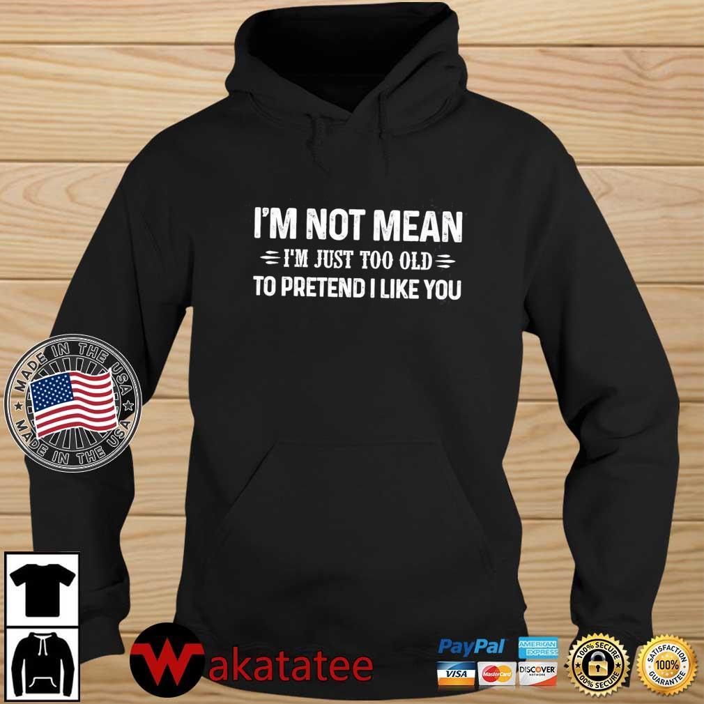 I'm not mean I'm just too old to pretend I like you s Wakatatee hoodie den