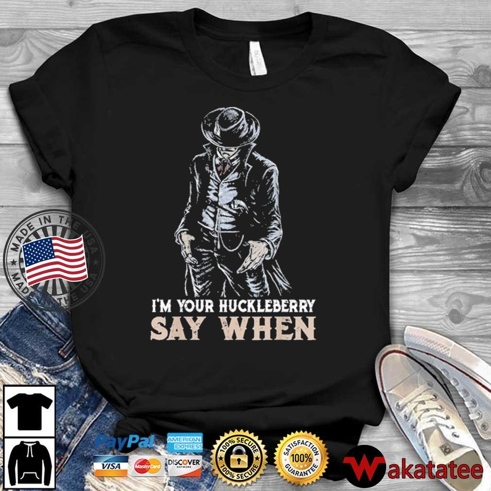 I'm Your Huckleberry Say When Shirt