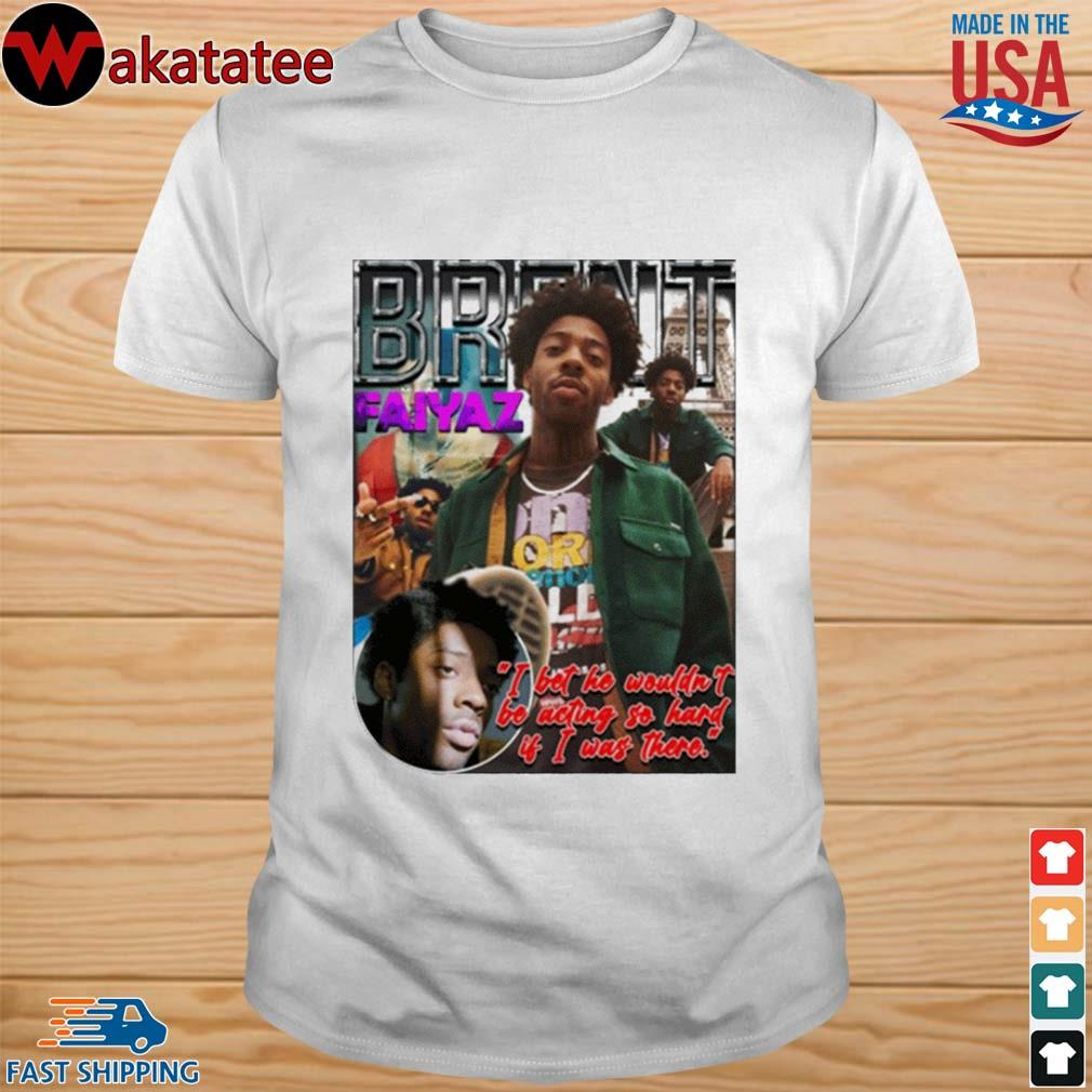 Brent Faiyaz I bet he wouldn't be acting so hard shirt