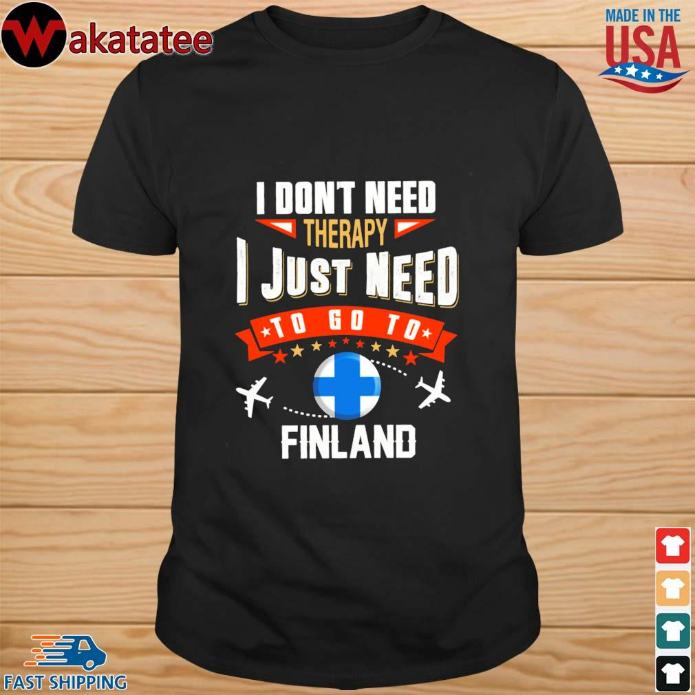 Finland I don't need therapy I just need to go to shirt