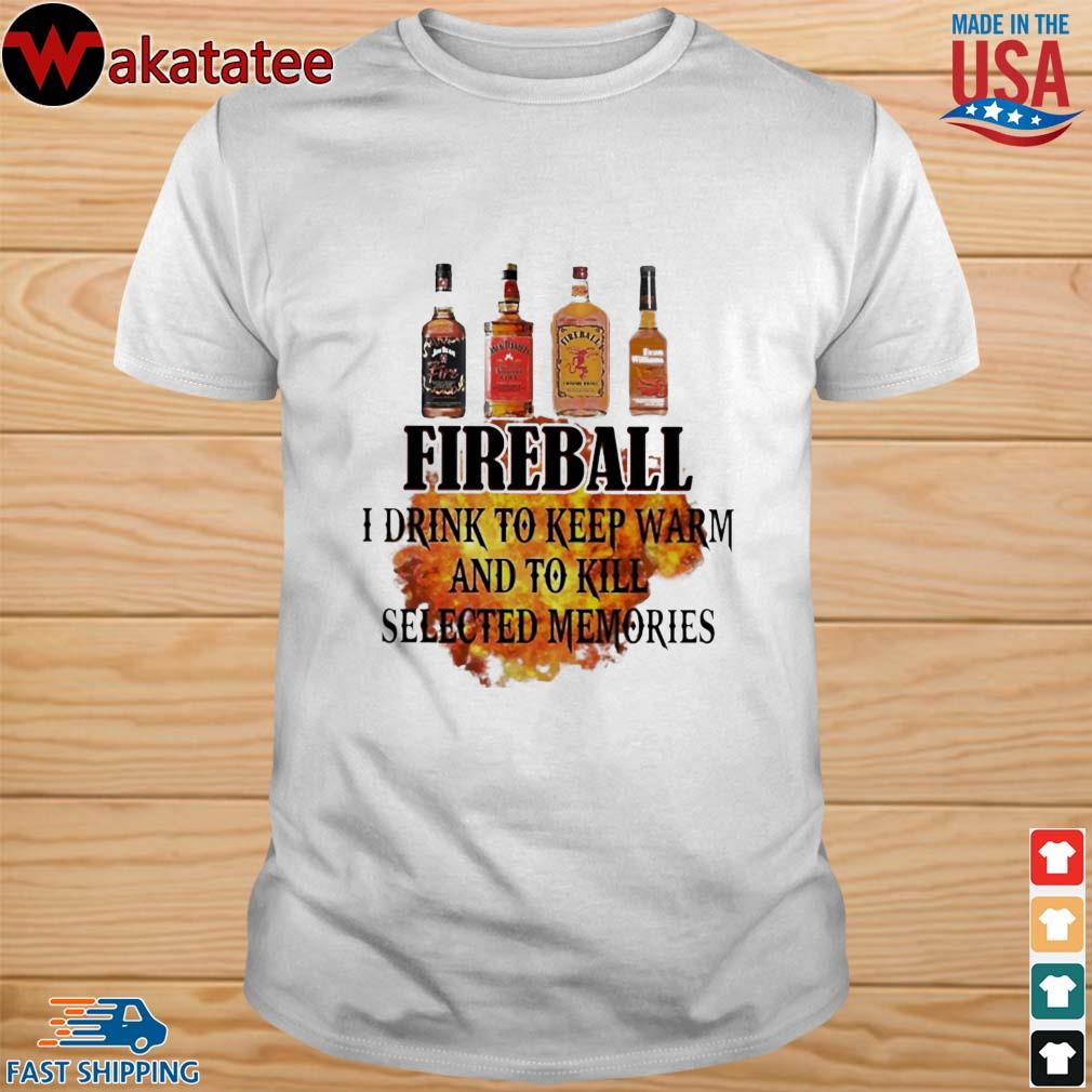 Fireball I drink to keep warm and to kill selected memories shirt
