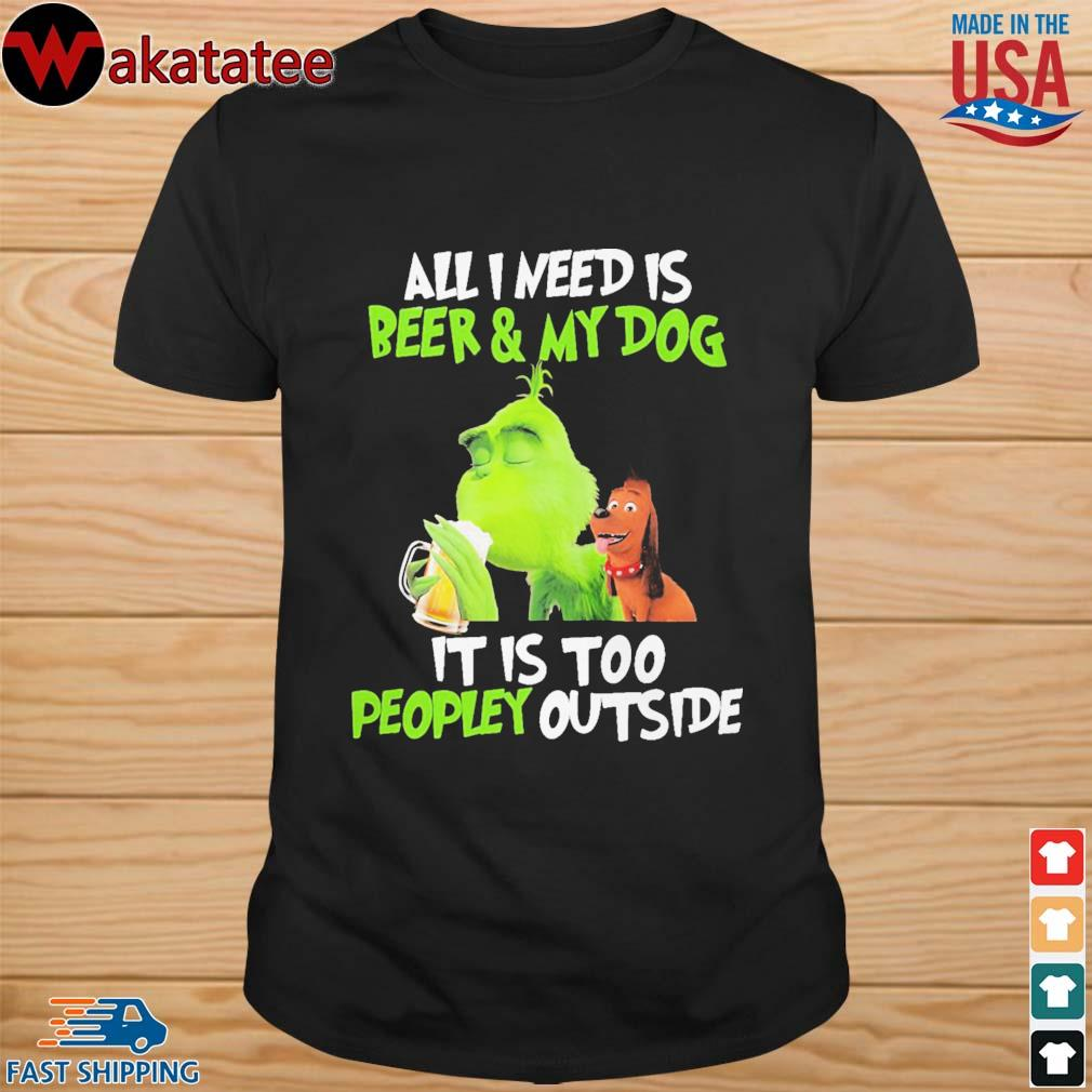 Greench all I need is Beer and My Dog it is too peopley outside shirt