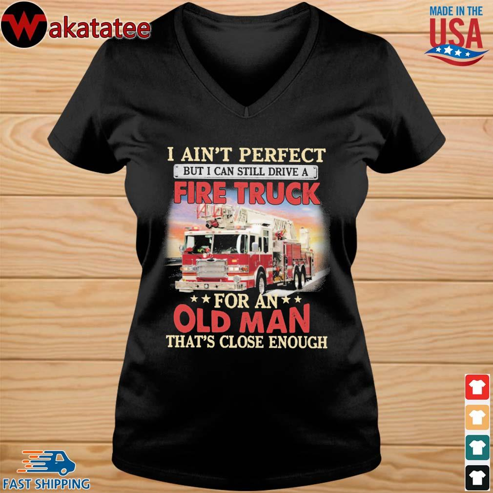 i ain't perfect but I can still drive a fire truck for an old man that's close enough s vneck den