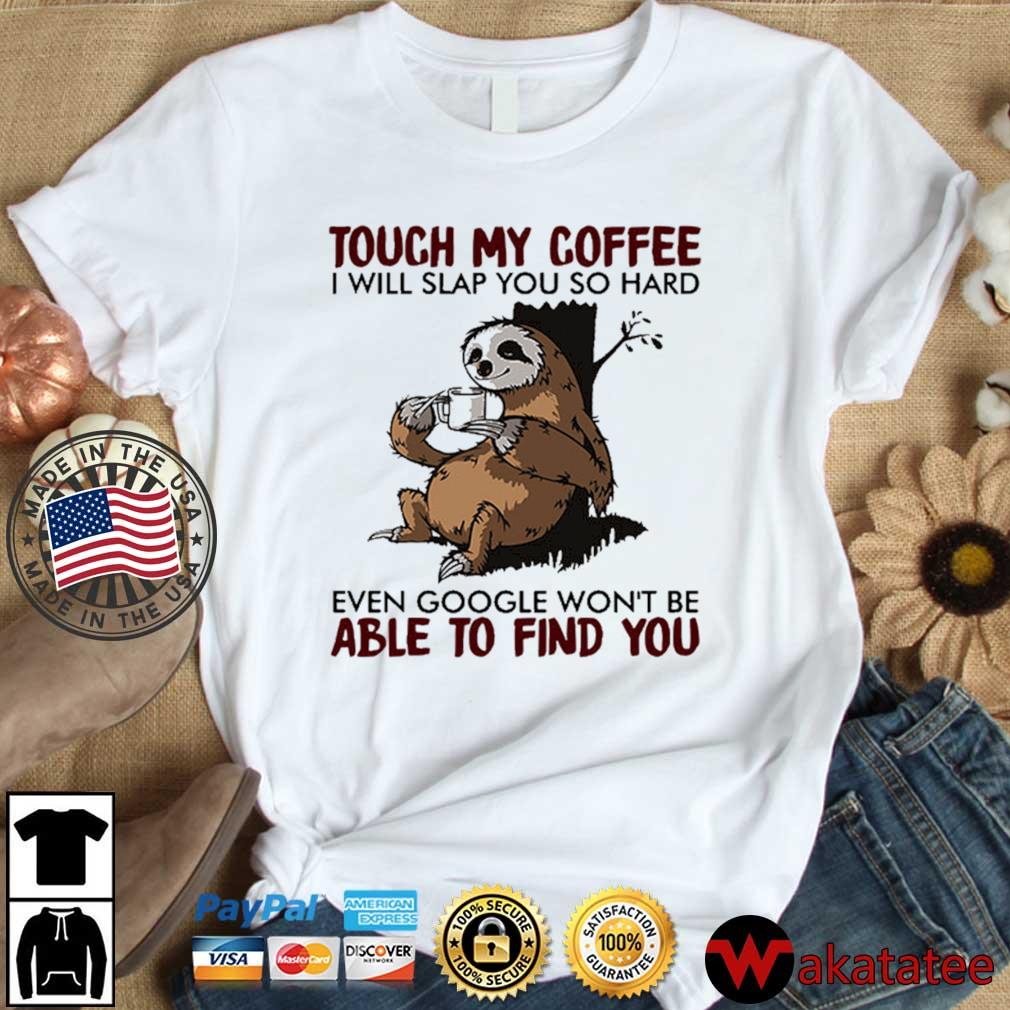 Sloth touch my coffee I will slap you so hard even google won't be able to find you shirt