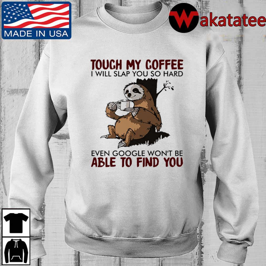 Sloth touch my coffee I will slap you so hard even google won't be able to find you s Wakatatee sweater trangs