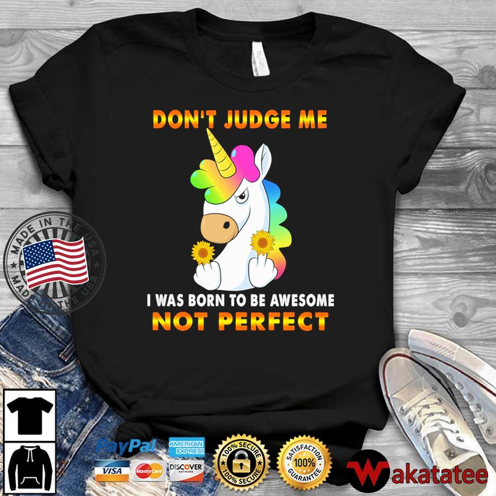 Unicorn sunflower don't judge Me I was born to be awesome not perfect shirt