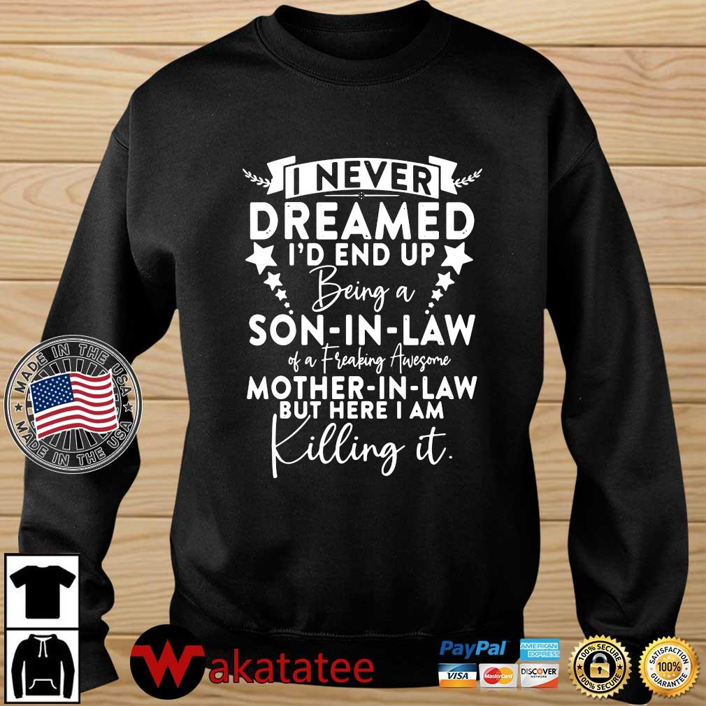 I never dreamed I'd end up being a son in law of a freaking awesome mother in law but here I am killing it shirt