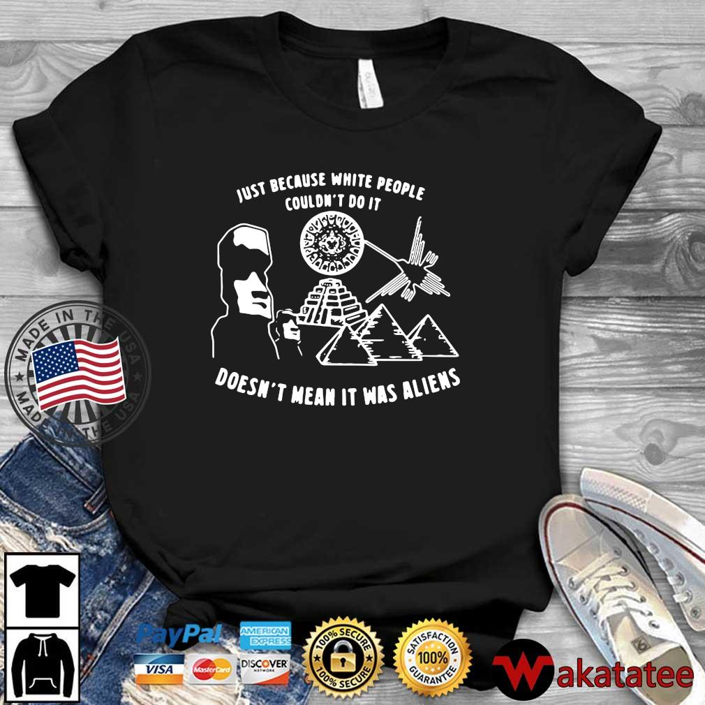 Just because white people couldn't do it doesn't mean it was aliens tee s Wakatatee dai dien