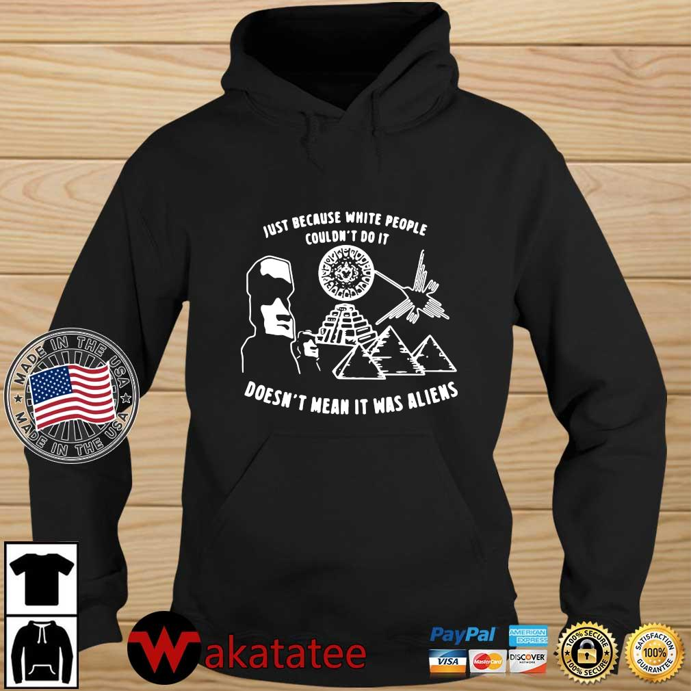 Just because white people couldn't do it doesn't mean it was aliens tee s Wakatatee hoodie den