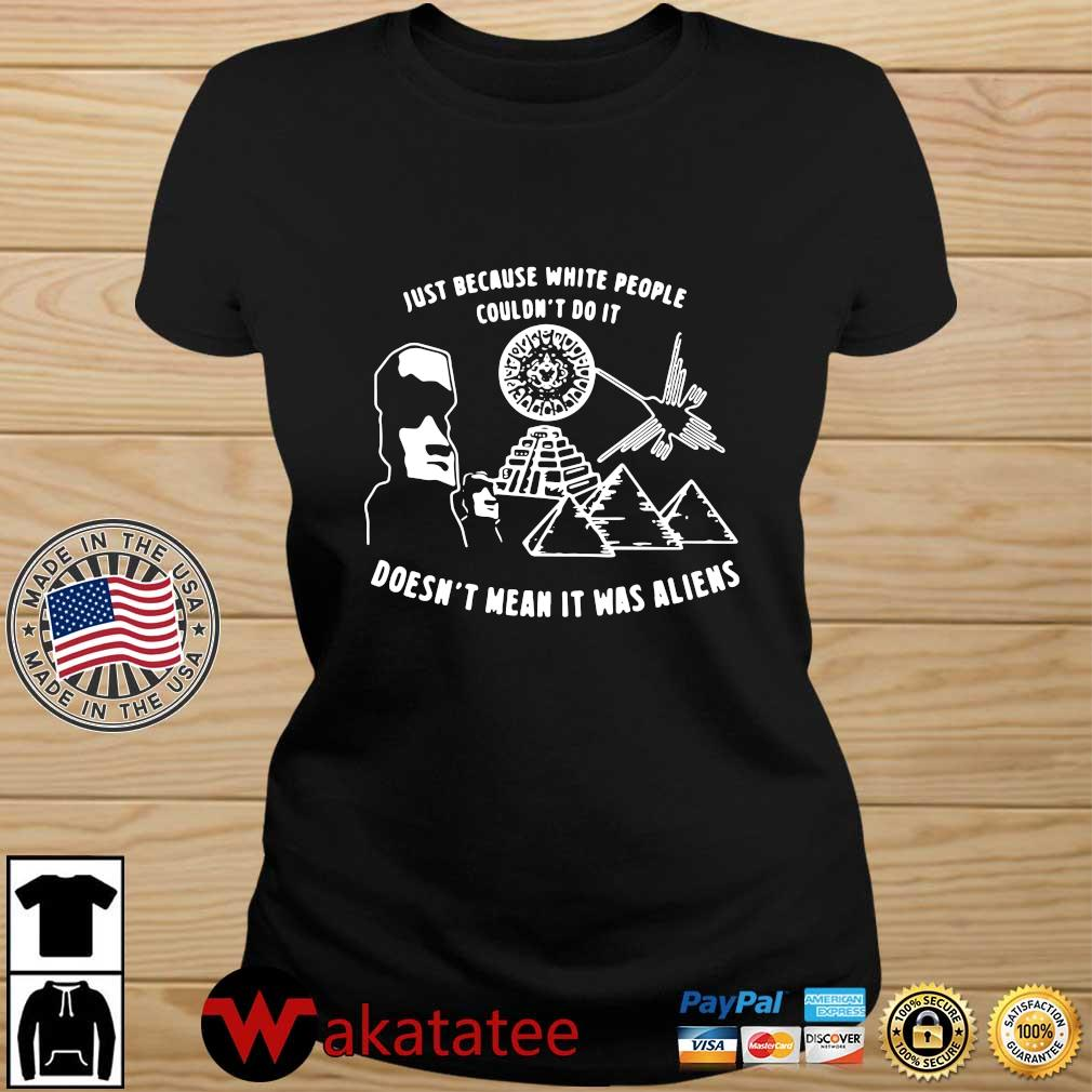 Just because white people couldn't do it doesn't mean it was aliens tee s Wakatatee ladies den