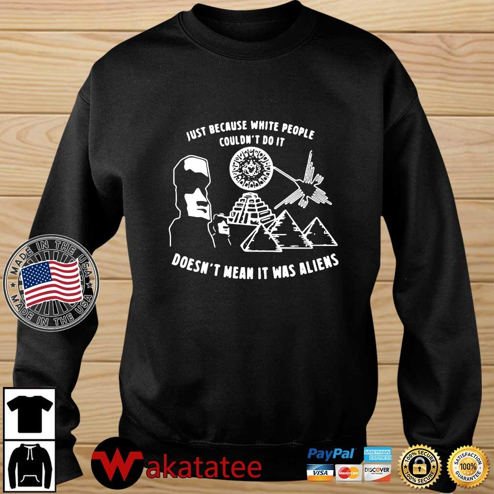 Just because white people couldn't do it doesn't mean it was aliens tee shirt